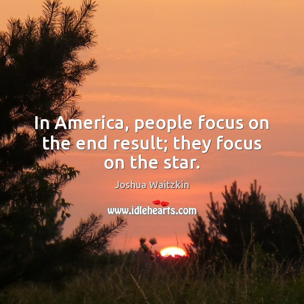In America, people focus on the end result; they focus on the star. Image