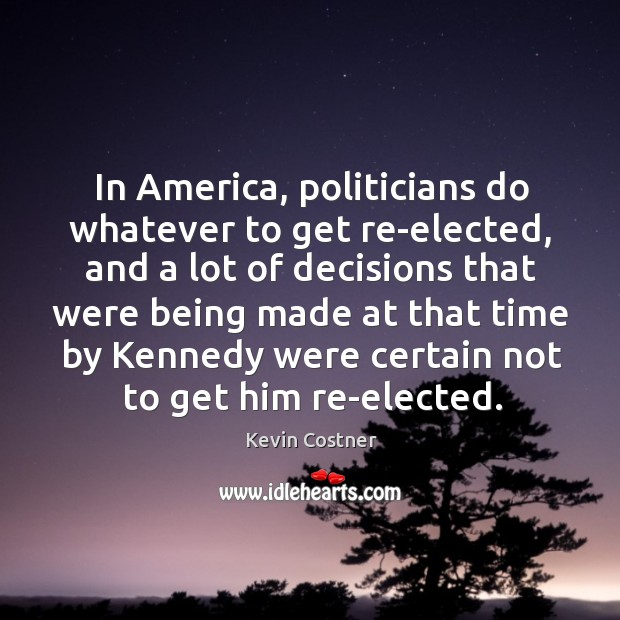 In america, politicians do whatever to get re-elected, and a lot of decisions that Image