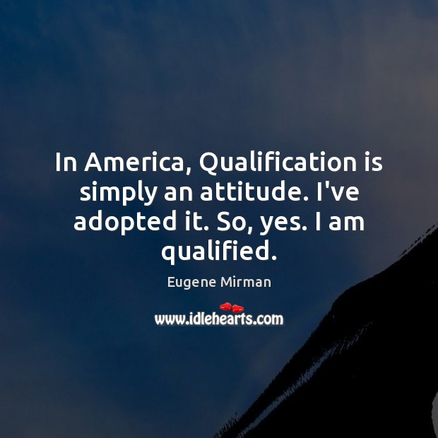 In America, Qualification is simply an attitude. I've adopted it. So, yes. I am qualified. Attitude Quotes Image