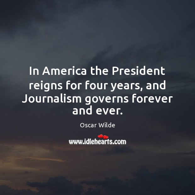 Image, In America the President reigns for four years, and Journalism governs forever and ever.
