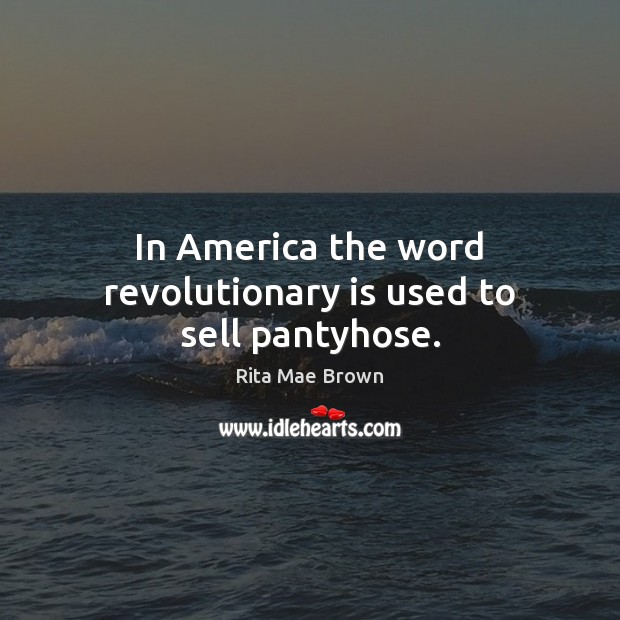 In America the word revolutionary is used to sell pantyhose. Rita Mae Brown Picture Quote
