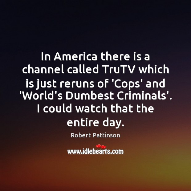 In America there is a channel called TruTV which is just reruns Robert Pattinson Picture Quote