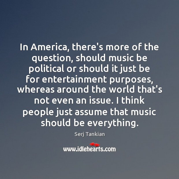In America, there's more of the question, should music be political or Image
