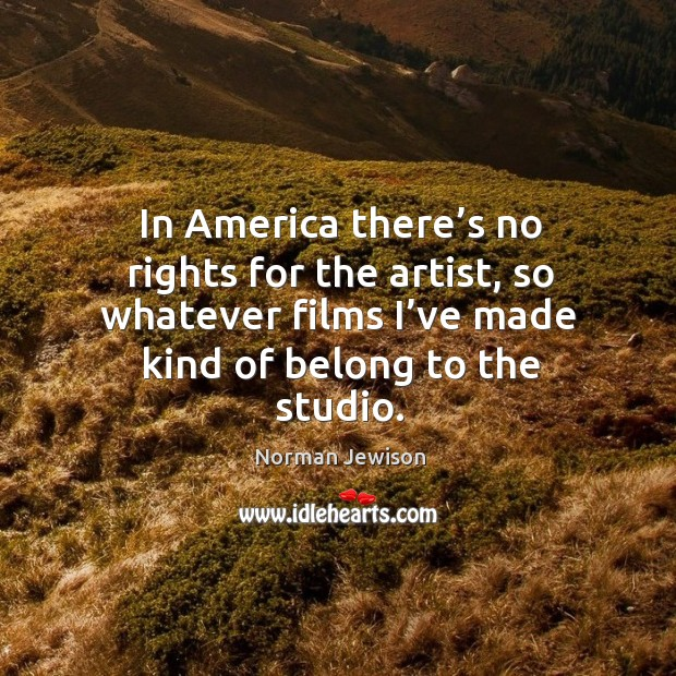 Image, In america there's no rights for the artist, so whatever films I've made kind of belong to the studio.