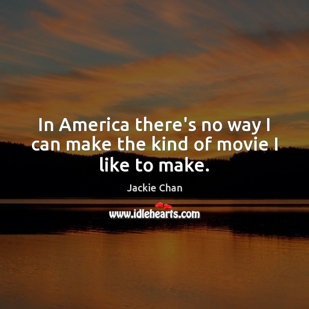 Jackie Chan Picture Quote image saying: In America there's no way I can make the kind of movie I like to make.