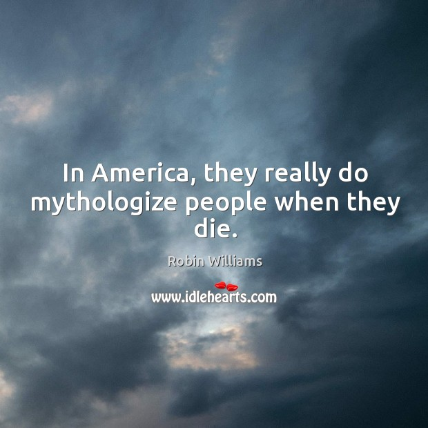 In America, they really do mythologize people when they die. Image