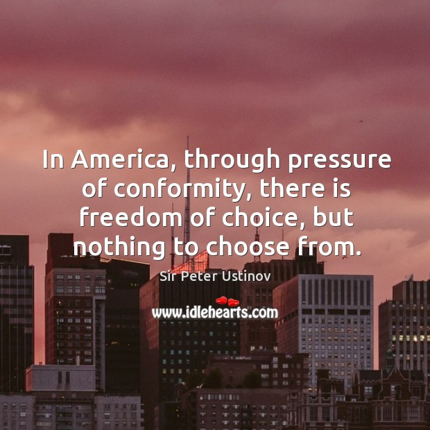 In america, through pressure of conformity, there is freedom of choice, but nothing to choose from. Sir Peter Ustinov Picture Quote
