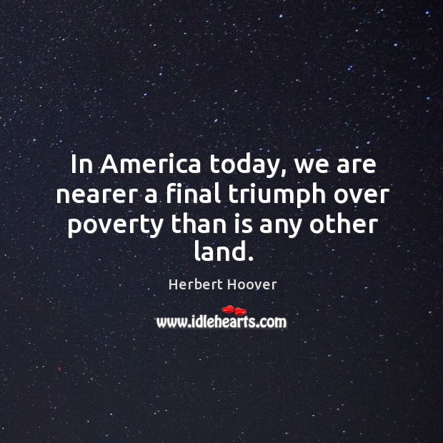 In america today, we are nearer a final triumph over poverty than is any other land. Image