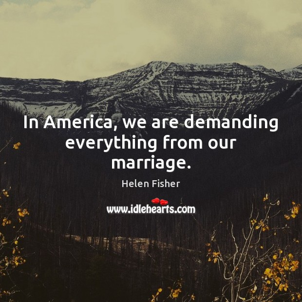 In America, we are demanding everything from our marriage. Helen Fisher Picture Quote