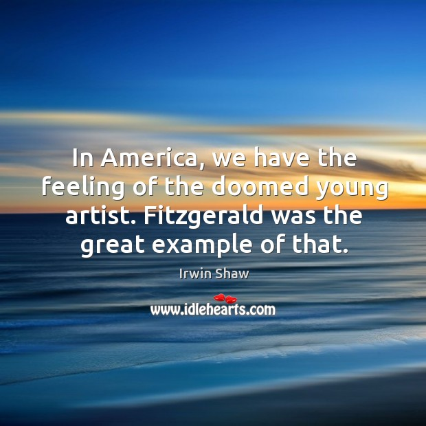 Image, In america, we have the feeling of the doomed young artist. Fitzgerald was the great example of that.