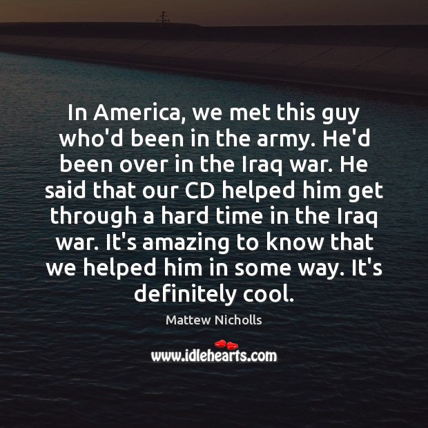 In America, we met this guy who'd been in the army. He'd Cool Quotes Image