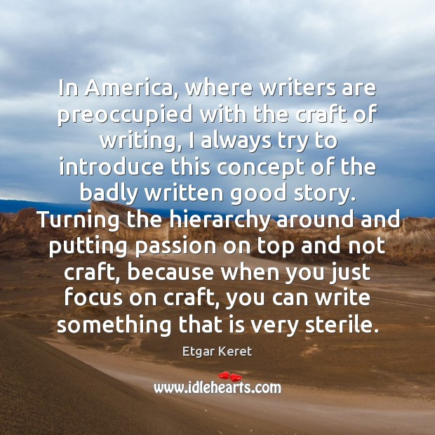 In America, where writers are preoccupied with the craft of writing, I Etgar Keret Picture Quote