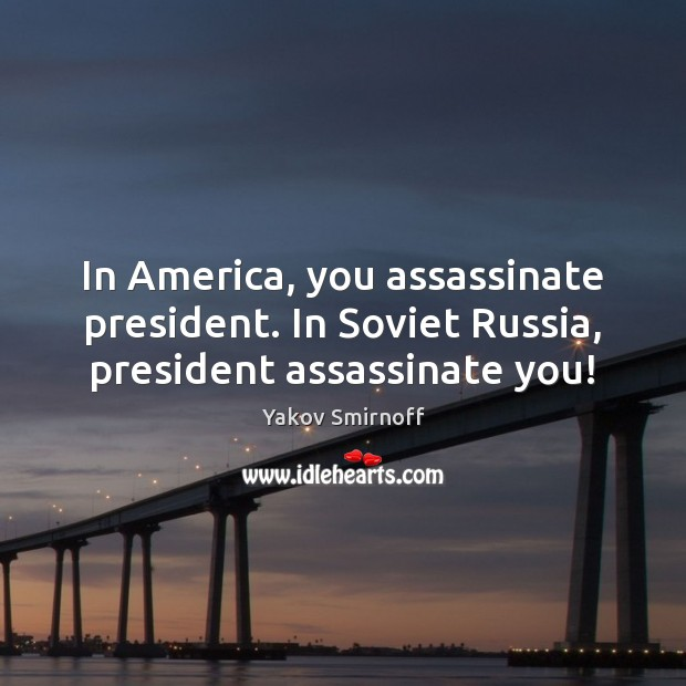 In America, you assassinate president. In Soviet Russia, president assassinate you! Yakov Smirnoff Picture Quote