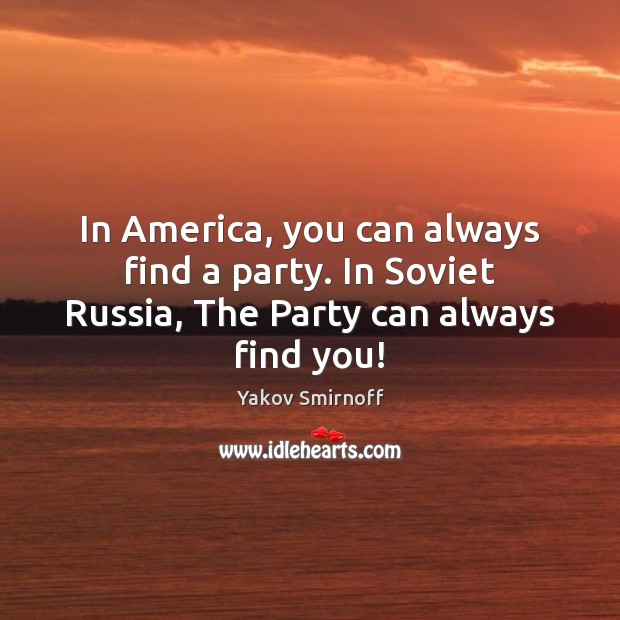 In America, you can always find a party. In Soviet Russia, The Party can always find you! Yakov Smirnoff Picture Quote