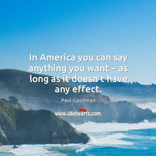 In america you can say anything you want – as long as it doesn't have any effect. Paul Goodman Picture Quote