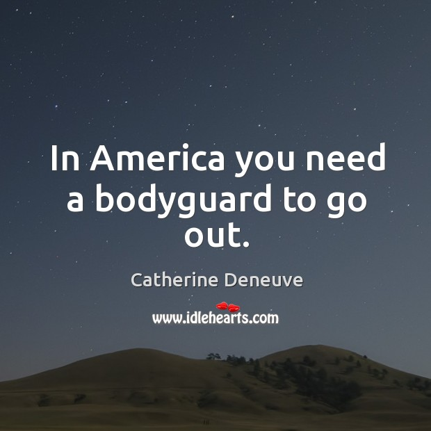 In america you need a bodyguard to go out. Image