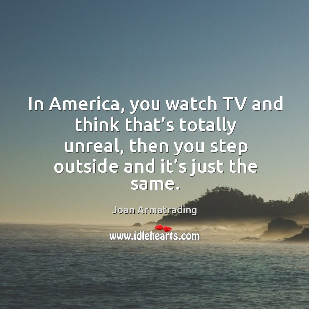 In america, you watch tv and think that's totally unreal, then you step outside and it's just the same. Image