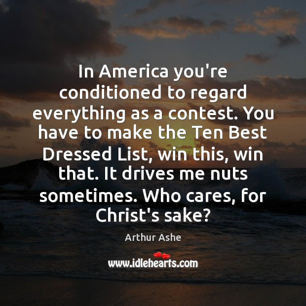 In America you're conditioned to regard everything as a contest. You have Arthur Ashe Picture Quote