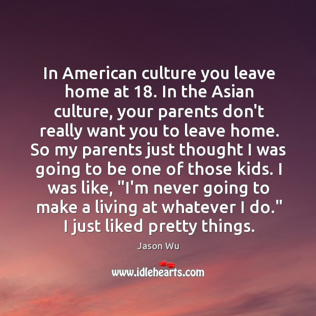 In American culture you leave home at 18. In the Asian culture, your Image