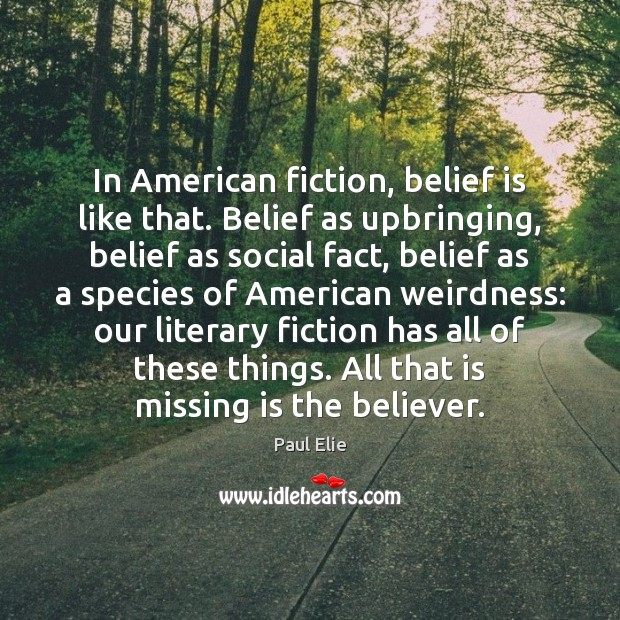 In American fiction, belief is like that. Belief as upbringing, belief as Image