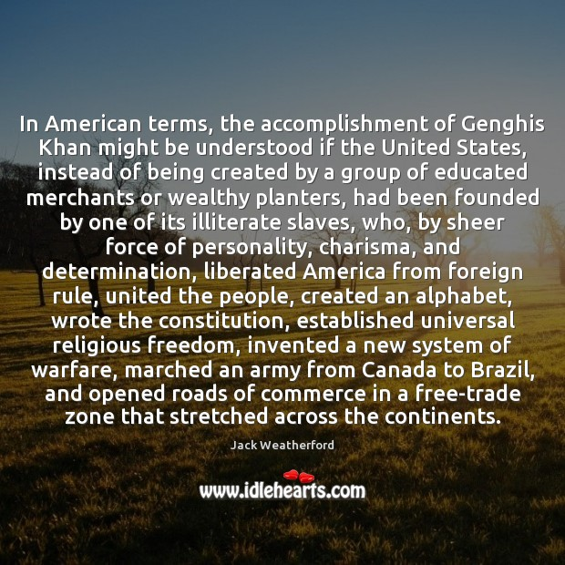 In American terms, the accomplishment of Genghis Khan might be understood if Image