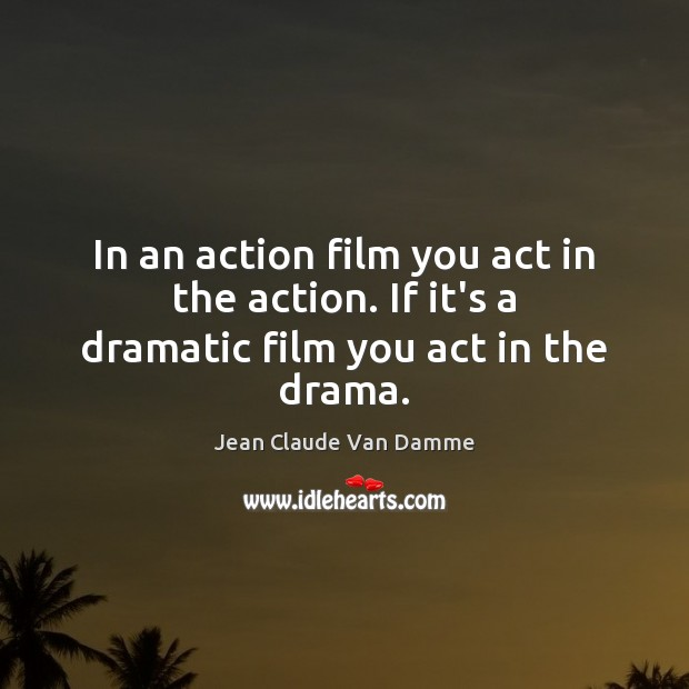 Image, In an action film you act in the action. If it's a dramatic film you act in the drama.
