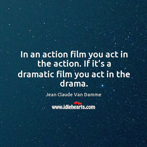 In an action film you act in the action. If it's a dramatic film you act in the drama. Image