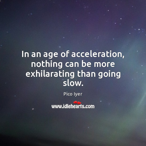 In an age of acceleration, nothing can be more exhilarating than going slow. Pico Iyer Picture Quote
