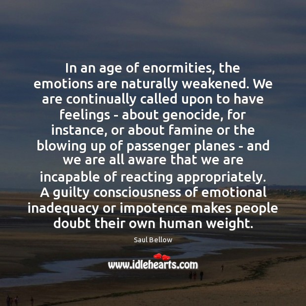 In an age of enormities, the emotions are naturally weakened. We are Saul Bellow Picture Quote