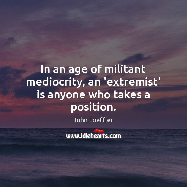 In an age of militant mediocrity, an 'extremist' is anyone who takes a position. Image