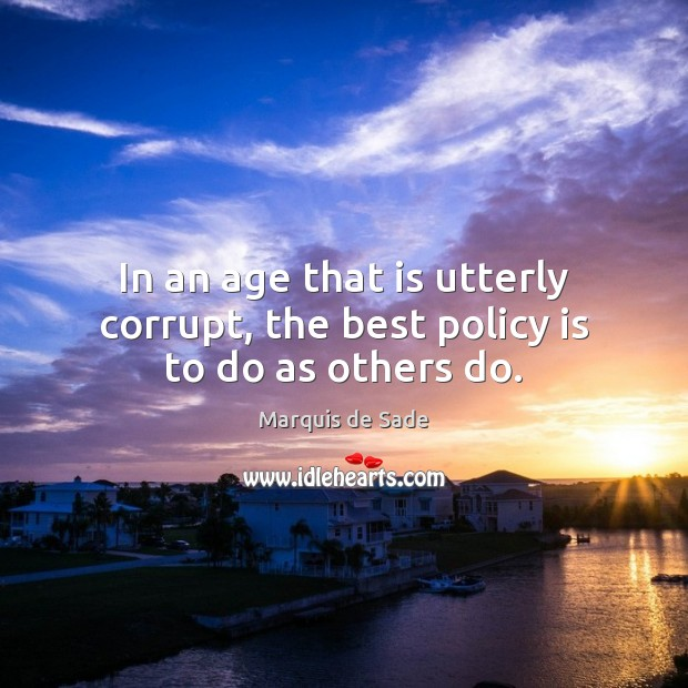 In an age that is utterly corrupt, the best policy is to do as others do. Marquis de Sade Picture Quote