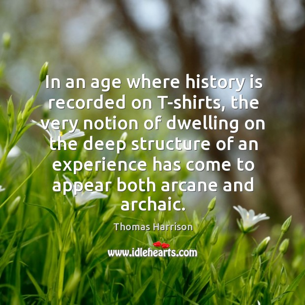 In an age where history is recorded on t-shirts, the very notion of dwelling on the deep Image
