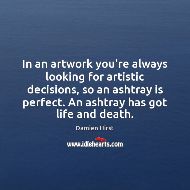 In an artwork you're always looking for artistic decisions, so an ashtray Damien Hirst Picture Quote