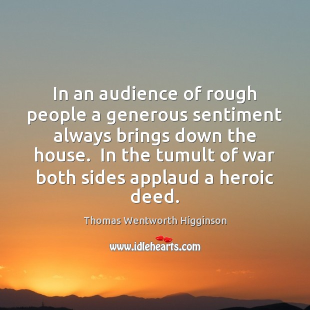 In an audience of rough people a generous sentiment always brings down Thomas Wentworth Higginson Picture Quote