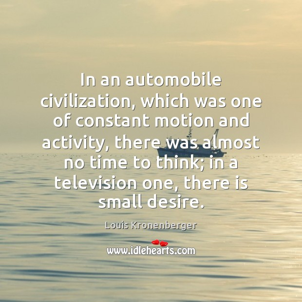 In an automobile civilization, which was one of constant motion and activity, Louis Kronenberger Picture Quote