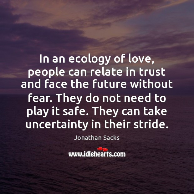 In an ecology of love, people can relate in trust and face Jonathan Sacks Picture Quote