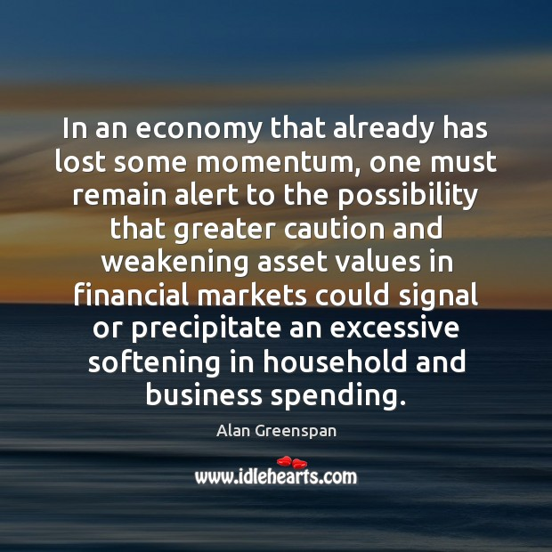 In an economy that already has lost some momentum, one must remain Alan Greenspan Picture Quote