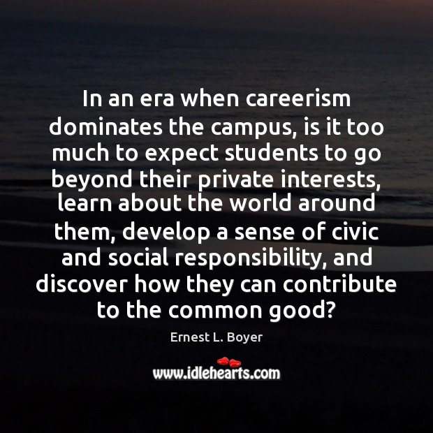 In an era when careerism dominates the campus, is it too much Social Responsibility Quotes Image