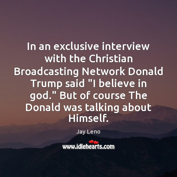 """In an exclusive interview with the Christian Broadcasting Network Donald Trump said """" Believe in God Quotes Image"""