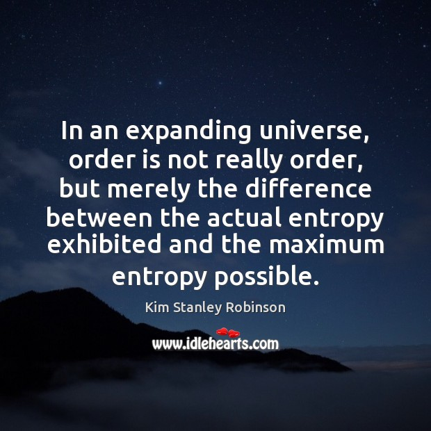 In an expanding universe, order is not really order, but merely the Kim Stanley Robinson Picture Quote