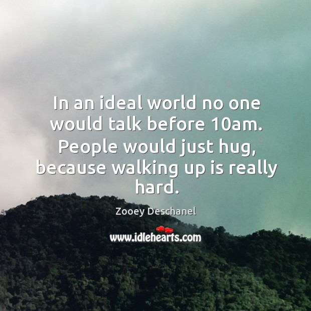 Image, In an ideal world no one would talk before 10am. People would just hug, because walking up is really hard.