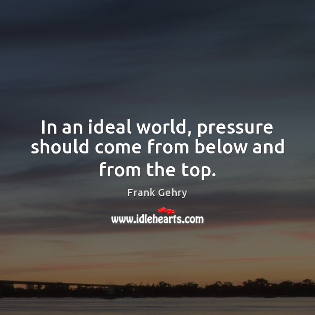 In an ideal world, pressure should come from below and from the top. Frank Gehry Picture Quote