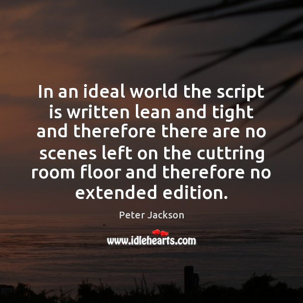 In an ideal world the script is written lean and tight and Peter Jackson Picture Quote