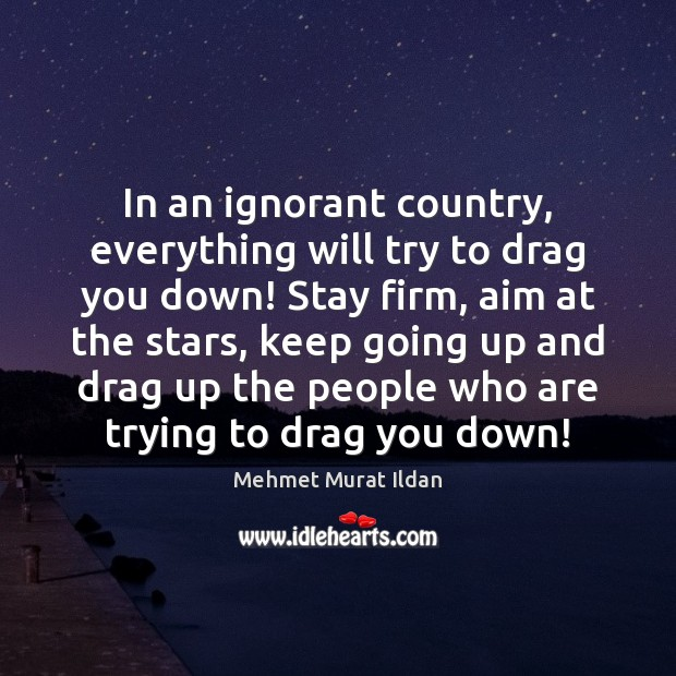 In an ignorant country, everything will try to drag you down! Stay Image