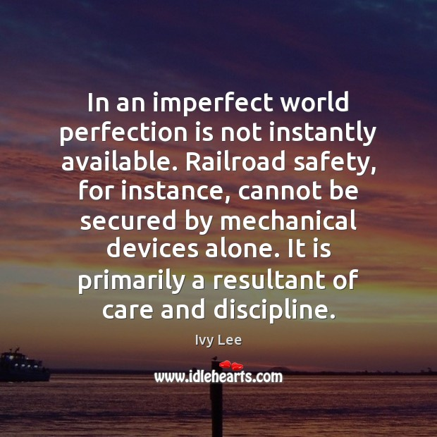 In an imperfect world perfection is not instantly available. Railroad safety, for Perfection Quotes Image