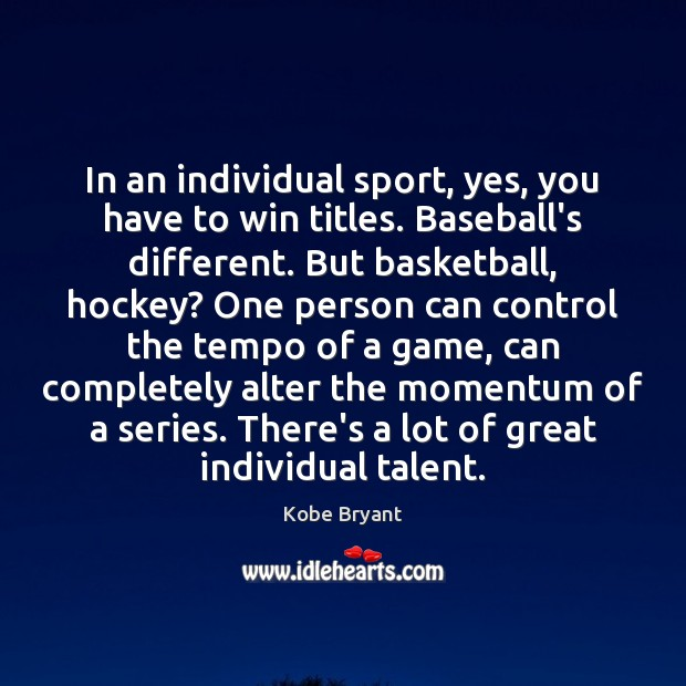 In an individual sport, yes, you have to win titles. Baseball's different. Kobe Bryant Picture Quote