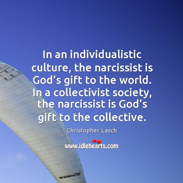 In an individualistic culture, the narcissist is God's gift to the world. Christopher Lasch Picture Quote
