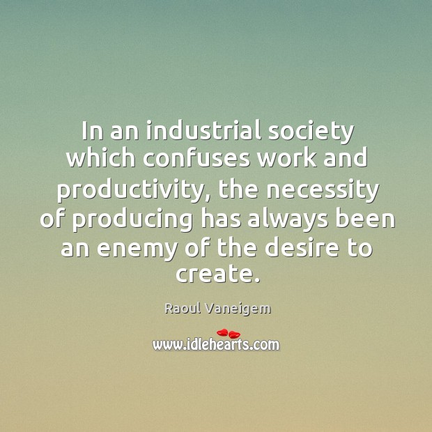 In an industrial society which confuses work and productivity, the necessity of producing Raoul Vaneigem Picture Quote