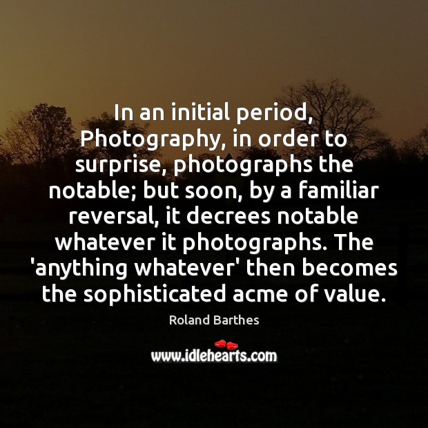 In an initial period, Photography, in order to surprise, photographs the notable; Roland Barthes Picture Quote