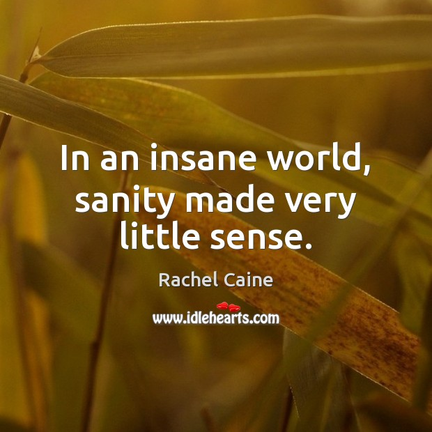 In an insane world, sanity made very little sense. Image